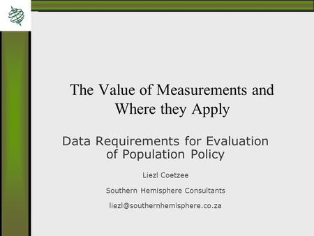 The Value of Measurements and Where they Apply Data Requirements for Evaluation of Population Policy Liezl Coetzee Southern Hemisphere Consultants