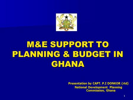 1 M&E SUPPORT TO PLANNING & BUDGET IN GHANA Presentation by CAPT. P.I DONKOR (rtd) National Development Planning Commission, Ghana.