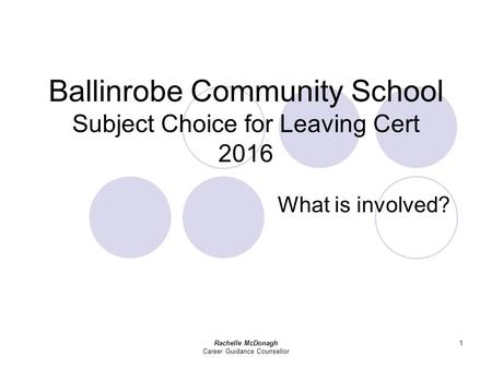 Rachelle McDonagh Career Guidance Counsellor 1 Ballinrobe Community School Subject Choice for Leaving Cert 2016 What is involved?