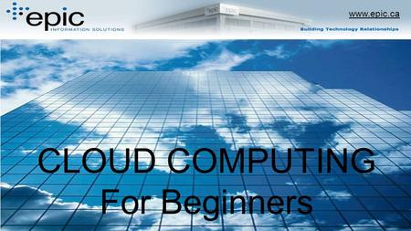 Www.epic.ca CLOUD COMPUTING For Beginners. www.epic.ca.