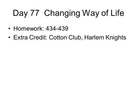 Day 77 Changing Way of Life Homework: 434-439 Extra Credit: Cotton Club, Harlem Knights.