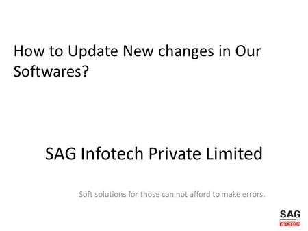 SAG Infotech Private Limited Soft solutions for those can not afford to make errors. How to Update New changes in Our Softwares?