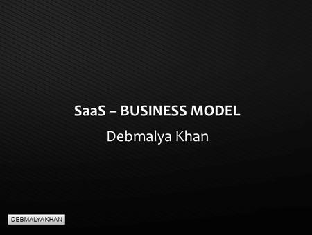 Page  1 SaaS – BUSINESS MODEL Debmalya Khan DEBMALYA KHAN.