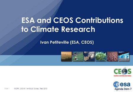 Slide: 1 WCRP, JSC-31, Antalya, Turkey, Feb 2010 Ivan Petiteville (ESA, CEOS) ESA and CEOS Contributions to Climate Research Agenda Item 7.