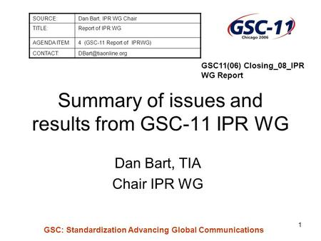 GSC: Standardization Advancing Global Communications 1 Summary of issues and results from GSC-11 IPR WG Dan Bart, TIA Chair IPR WG SOURCE:Dan Bart, IPR.