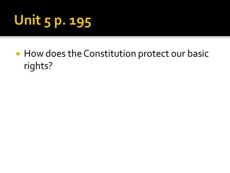 Unit 5 p. 195 How does the Constitution protect our basic rights?