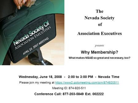 The Nevada Society of Association Executives presents Why Membership? What makes NSAE so great and necessary, too? Wednesday, June 18, 2008 - 2:00 to 3:00.