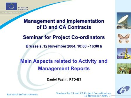 Research Infrastructures Seminar for I3 and CA Project Co-ordinators 12 November 2004, 1 Management and Implementation of I3 and CA Contracts Seminar for.