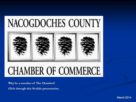 March 2014 Why be a member of The Chamber? Click through this 14-slide presentation.