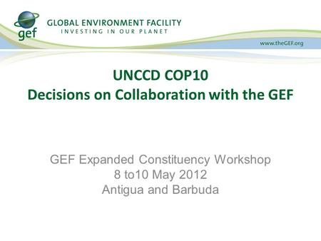 UNCCD COP10 Decisions on Collaboration with the GEF GEF Expanded Constituency Workshop 8 to10 May 2012 Antigua and Barbuda.
