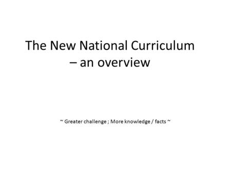 The New National Curriculum – an overview ~ Greater challenge ; More knowledge / facts ~