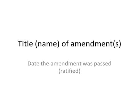 Title (name) of amendment(s) Date the amendment was passed (ratified)
