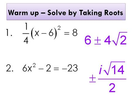 Warm up – Solve by Taking Roots. Solving by the Quadratic Formula.