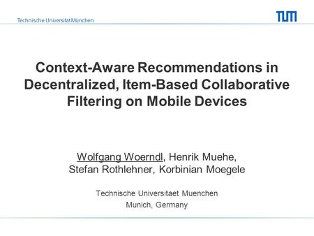 Technische Universität München Context-Aware Recommendations in Decentralized, Item-Based Collaborative Filtering on Mobile Devices Wolfgang Woerndl, Henrik.