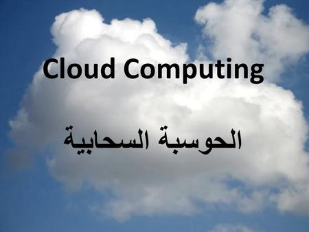 Cloud Computing الحوسبة السحابية. subject History of Cloud Before the cloud Cloud Conditions Definition of Cloud Computing Cloud Anatomy Type of Cloud.