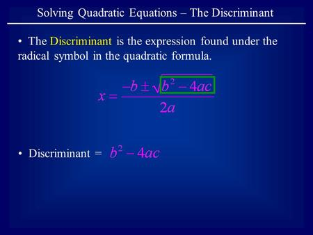 Solving Quadratic Equations – The Discriminant The Discriminant is the expression found under the radical symbol in the quadratic formula. Discriminant.