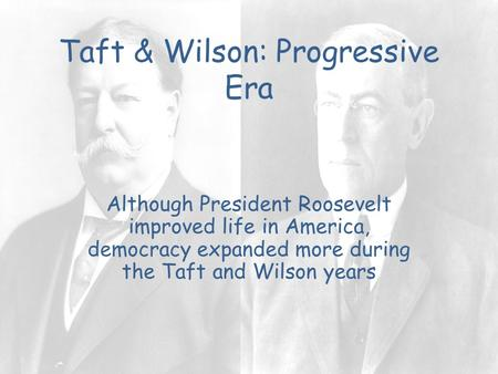 Taft & Wilson: Progressive Era Although President Roosevelt improved life in America, democracy expanded more during the Taft and Wilson years.