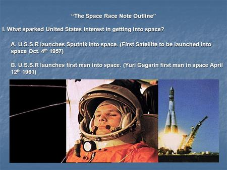 """The Space Race Note Outline"" I. What sparked United States interest in getting into space? A. U.S.S.R launches Sputnik into space. (First Satellite to."