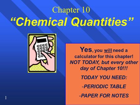 "1 Chapter 10 ""Chemical Quantities"" Yes, you will need a calculator for this chapter! NOT TODAY, but every other day of Chapter 10!!! TODAY YOU NEED: -PERIODIC."