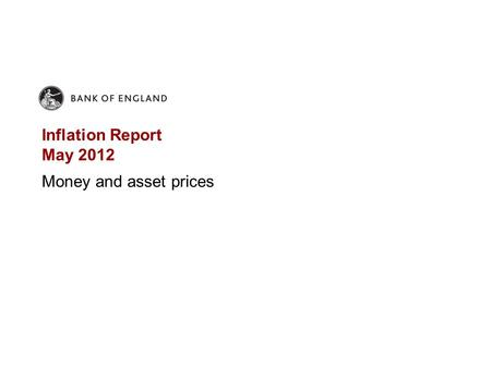 Inflation Report May 2012 Money and asset prices.