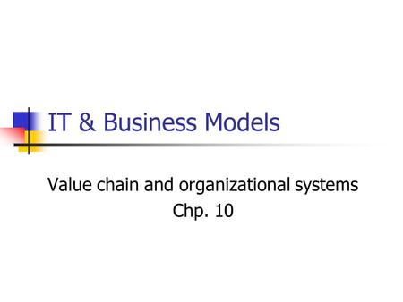 IT & Business Models Value chain and organizational systems Chp. 10.