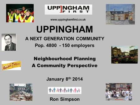 Www.uppinghamfirst.co.uk UPPINGHAM A NEXT GENERATION COMMUNITY Pop. 4800 - 150 employers Neighbourhood Planning A Community Perspective January 8 th 2014.