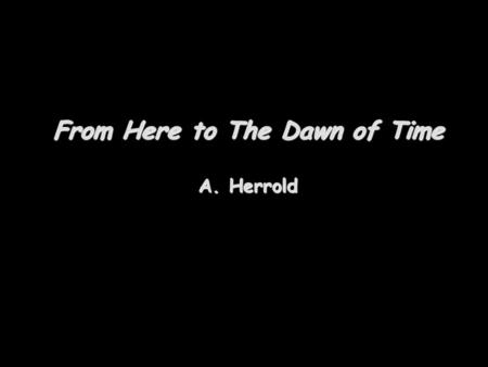 From Here to The Dawn of Time A. Herrold. To the edge of the solar system The orbit of Neptune is not at the edge of the solar system Past the planets.