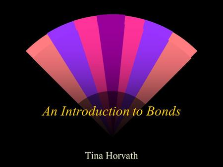 An Introduction to Bonds Tina Horvath. What is a Bond? w Debt instrument: When one purchases a bond, one essentially lends an organization such as the.