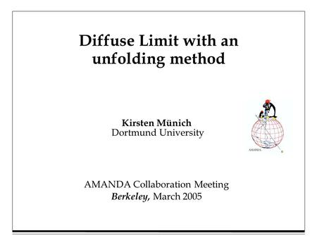 Kirsten Münich Dortmund University Diffuse Limit with an unfolding method AMANDA Collaboration Meeting Berkeley, March 2005.