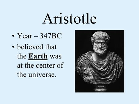 Aristotle Year – 347BC believed that the Earth was at the center of the universe.