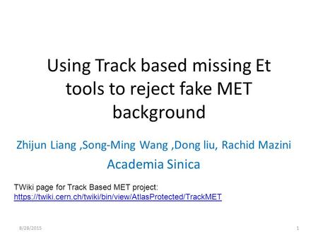 Using Track based missing Et tools to reject fake MET background Zhijun Liang,Song-Ming Wang,Dong liu, Rachid Mazini Academia Sinica 8/28/20151 TWiki page.