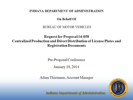 INDIANA DEPARTMENT OF ADMINISTRATION On Behalf Of BUREAU OF MOTOR VEHICLES Request for Proposal 14-058 Centralized Production and Direct Distribution of.