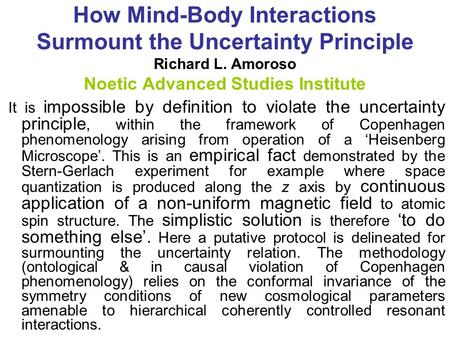 How Mind-Body Interactions Surmount the Uncertainty Principle Richard L. Amoroso Noetic Advanced Studies Institute It is impossible by definition <strong>to</strong> violate.