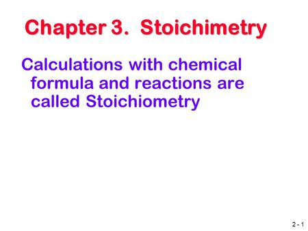2 - 1 Chapter 3. Stoichimetry Chapter 3. Stoichimetry Calculations with chemical formula and reactions are called Stoichiometry.