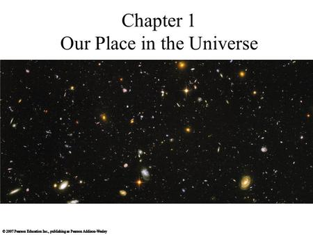 Chapter 1 Our Place in the Universe. 1.1 Our Modern View of the Universe What is our place in the universe? How did we come to be? How can we know what.