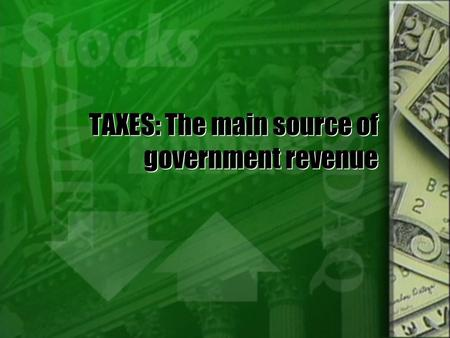 TAXES: The main source of government revenue The Economics of Taxation  In addition to creating revenue for the government, taxes also impact the economy.