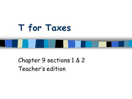 T for Taxes Chapter 9 sections 1 & 2 Teacher's edition.