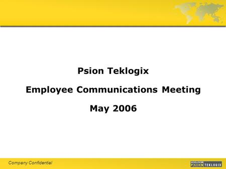 Company Confidential Psion Teklogix Employee Communications Meeting May 2006.