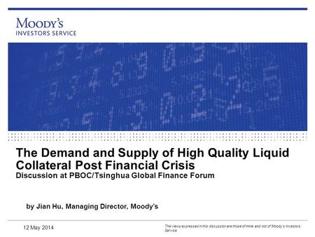 The Demand and Supply of High Quality Liquid Collateral Post Financial Crisis Discussion at PBOC/Tsinghua Global Finance Forum The views expressed in this.