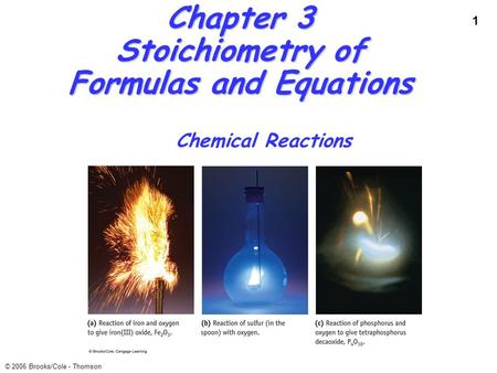 1 © 2006 Brooks/Cole - Thomson Chapter 3 Stoichiometry of Formulas and Equations Chemical Reactions.