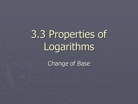 3.3 Properties of Logarithms Change of Base. When solve for x and the base is not 10 or e. We have changed the base from b to 10. WE can change it to.