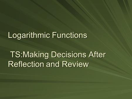 Logarithmic Functions TS:Making Decisions After Reflection and Review.