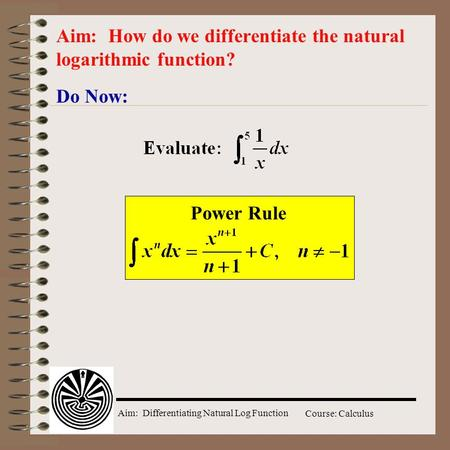 Aim: Differentiating Natural Log Function Course: Calculus Do Now: Aim: How do we differentiate the natural logarithmic function? Power Rule.
