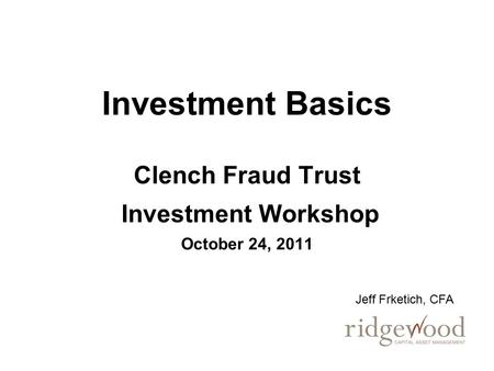 Investment Basics Clench Fraud Trust Investment Workshop October 24, 2011 Jeff Frketich, CFA.