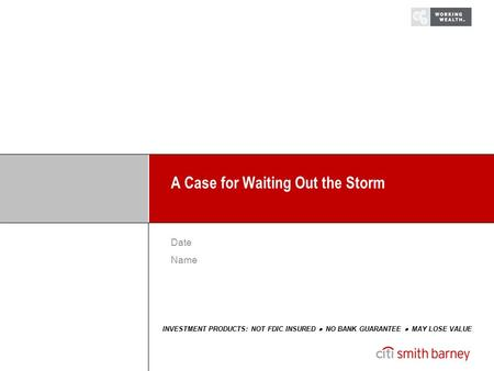 A Case for Waiting Out the Storm INVESTMENT PRODUCTS: NOT FDIC INSURED  NO BANK GUARANTEE  MAY LOSE VALUE Date Name.