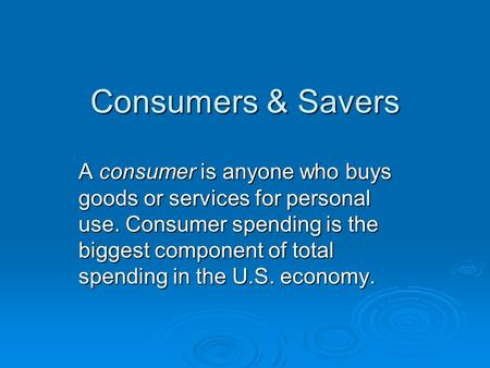 Consumers & Savers A consumer is anyone who buys goods or services for personal use. Consumer spending is the biggest component of total spending in the.