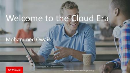 Copyright © 2014 Oracle and/or its affiliates. All rights reserved. | Welcome to the Cloud Era Mohammed Owais.