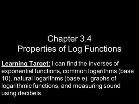 Chapter 3.4 Properties of Log Functions Learning Target: Learning Target: I can find the inverses of exponential functions, common logarithms (base 10),