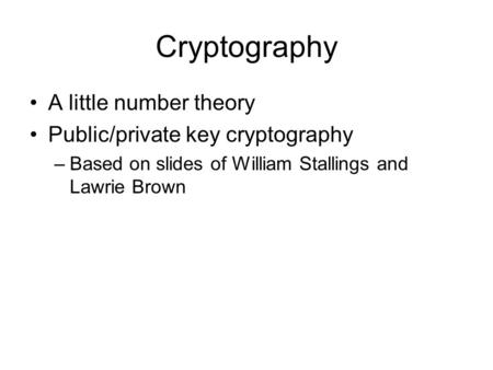 Cryptography A little number theory Public/private key cryptography –Based on slides of William Stallings and Lawrie Brown.