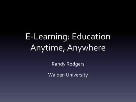 E-Learning: Education Anytime, Anywhere Randy Rodgers Walden University.